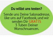 Du willst uns testen? Sende uns Deine Salonadresse, like uns auf Facebook, und wir senden Dir gratis 3 Tuben Deiner Wunschnuancen.